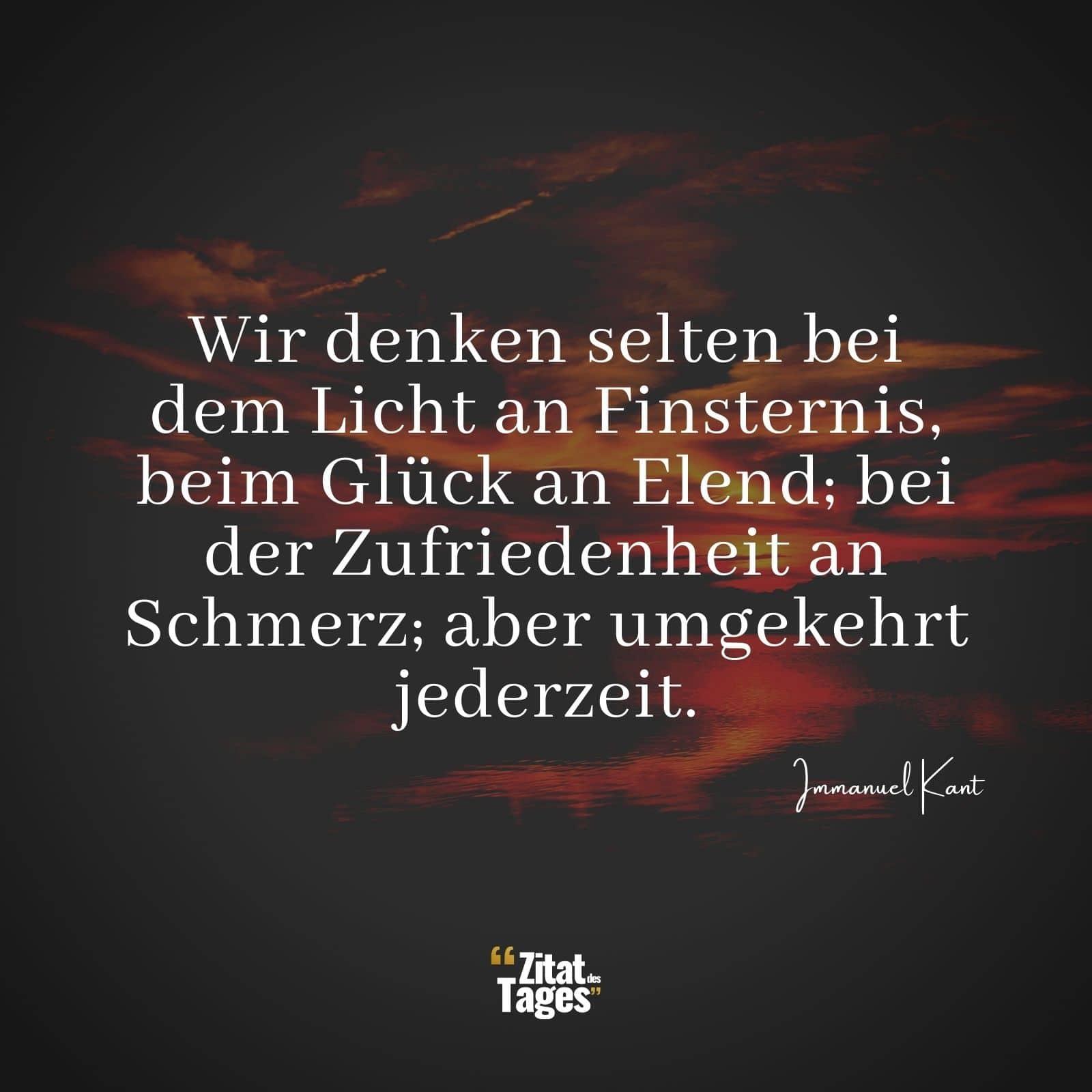 Wir Denken Selten Bei Dem Licht An Finsternis Beim Gluck An Elend Bei Der Zufriedenheit An Schmerz Aber Umgekehrt Jederzeit Immanuel Kant